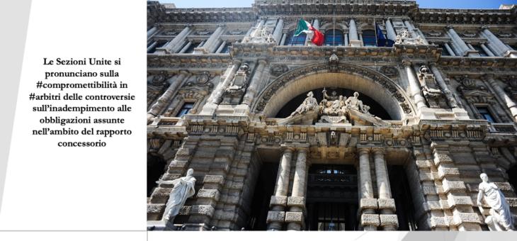 Le Sezioni Unite si pronunciano sulla compromettibilità in arbitri delle controversie sull'inadempimento alle obbligazioni assunte nell'ambito del rapporto concessorio.